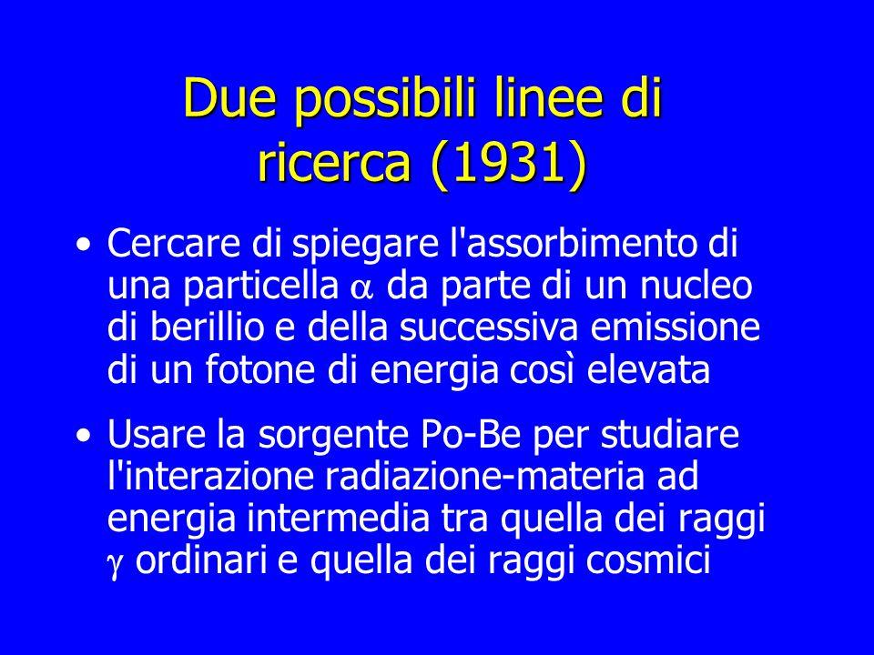 Due possibili linee di ricerca (1931) Cercare di spiegare l'assorbimento di una particella da parte di un nucleo di berillio e della successiva emissi