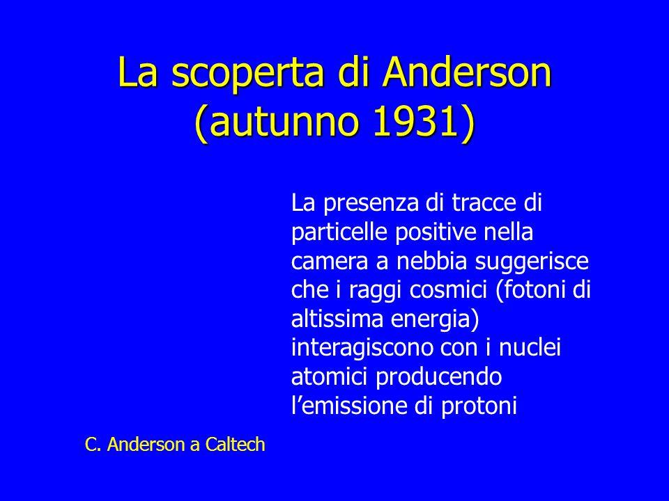 La scoperta di Anderson (autunno 1931) La presenza di tracce di particelle positive nella camera a nebbia suggerisce che i raggi cosmici (fotoni di al