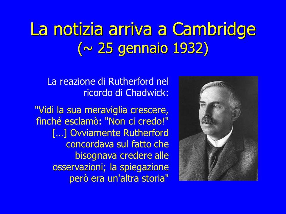 La notizia arriva a Cambridge (~ 25 gennaio 1932) La reazione di Rutherford nel ricordo di Chadwick: