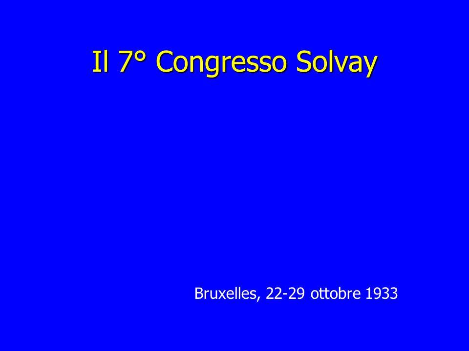 Il 7° Congresso Solvay Bruxelles, 22-29 ottobre 1933