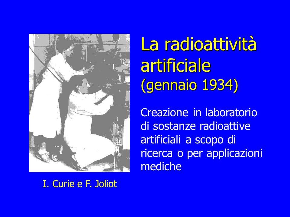 La radioattività artificiale (gennaio 1934) Creazione in laboratorio di sostanze radioattive artificiali a scopo di ricerca o per applicazioni mediche