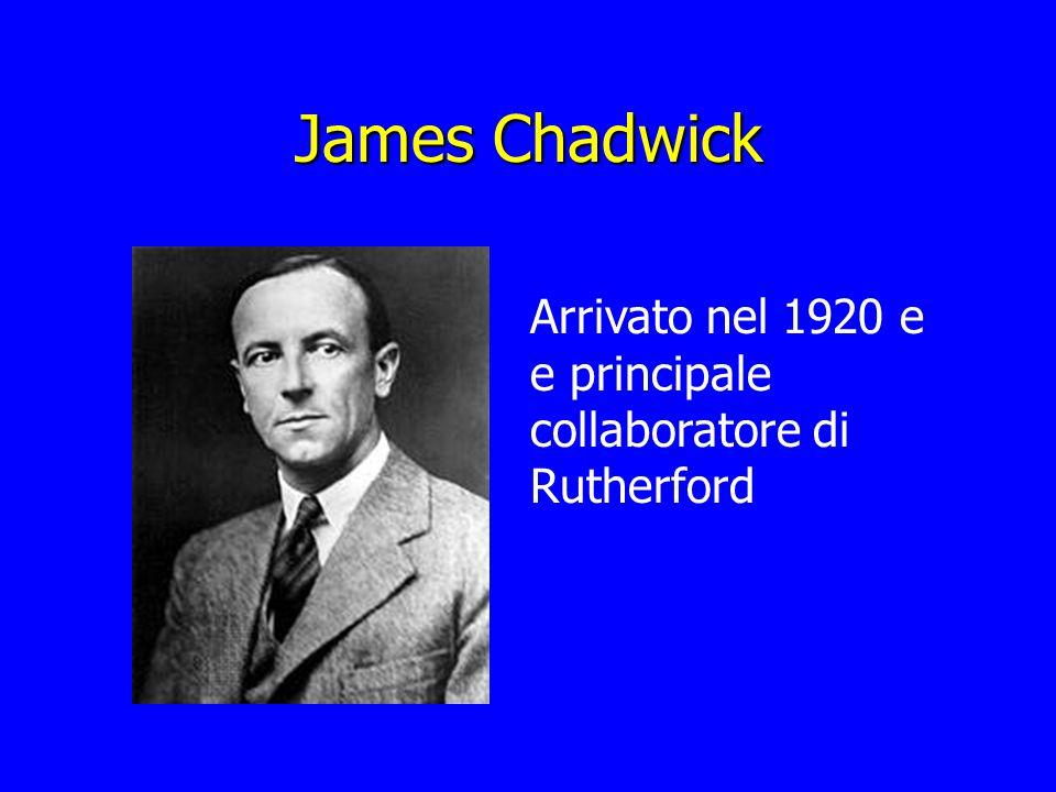 James Chadwick Arrivato nel 1920 e e principale collaboratore di Rutherford