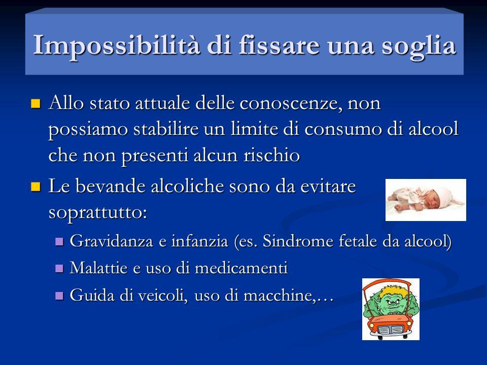 Impossibilità di fissare una soglia Allo stato attuale delle conoscenze, non possiamo stabilire un limite di consumo di alcool che non presenti alcun