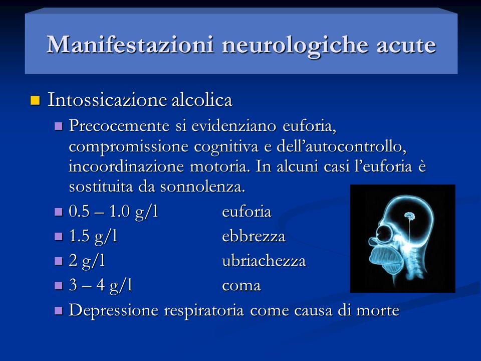 Manifestazioni neurologiche acute Intossicazione alcolica Intossicazione alcolica Precocemente si evidenziano euforia, compromissione cognitiva e dell