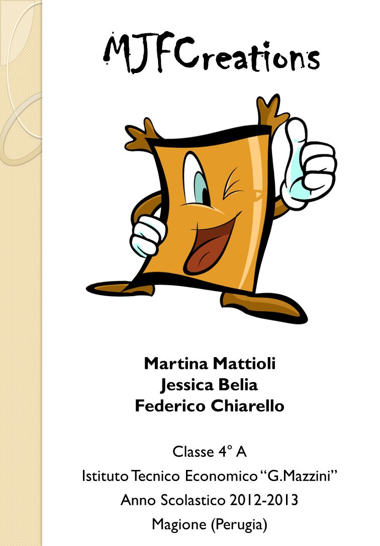 MJFCreations Martina Mattioli Jessica Belia Federico Chiarello Classe 4° A Istituto Tecnico Economico G.Mazzini Anno Scolastico 2012-2013 Magione (Per