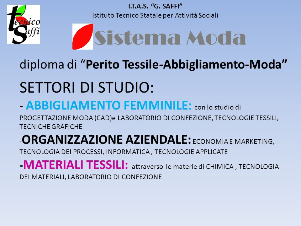 Sistema Moda I.T.A.S. G. SAFFI Istituto Tecnico Statale per Attività Sociali diploma di Perito Tessile-Abbigliamento-Moda SETTORI DI STUDIO: - ABBIGLI