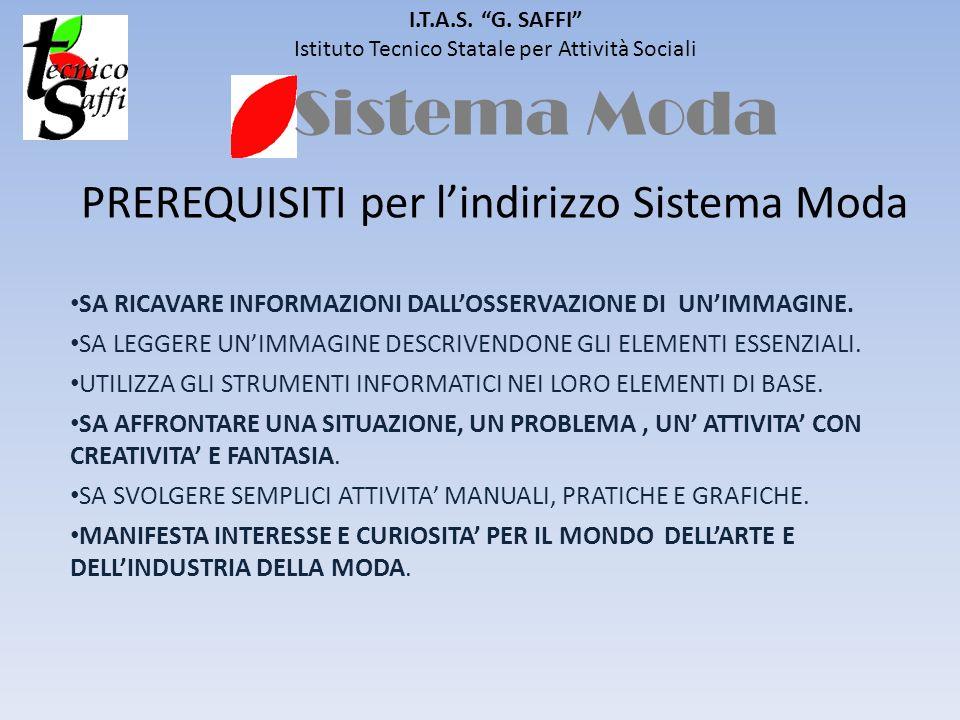 Sistema Moda I.T.A.S. G. SAFFI Istituto Tecnico Statale per Attività Sociali PREREQUISITI per lindirizzo Sistema Moda SA RICAVARE INFORMAZIONI DALLOSS