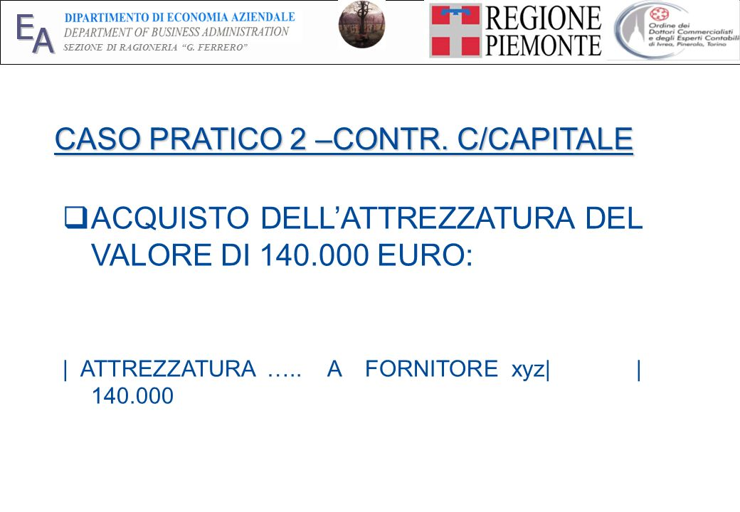 E A SEZIONE DI RAGIONERIA G. FERRERO 24 CASO PRATICO 2 –CONTR. C/CAPITALE ACQUISTO DELLATTREZZATURA DEL VALORE DI 140.000 EURO: | ATTREZZATURA ….. A F