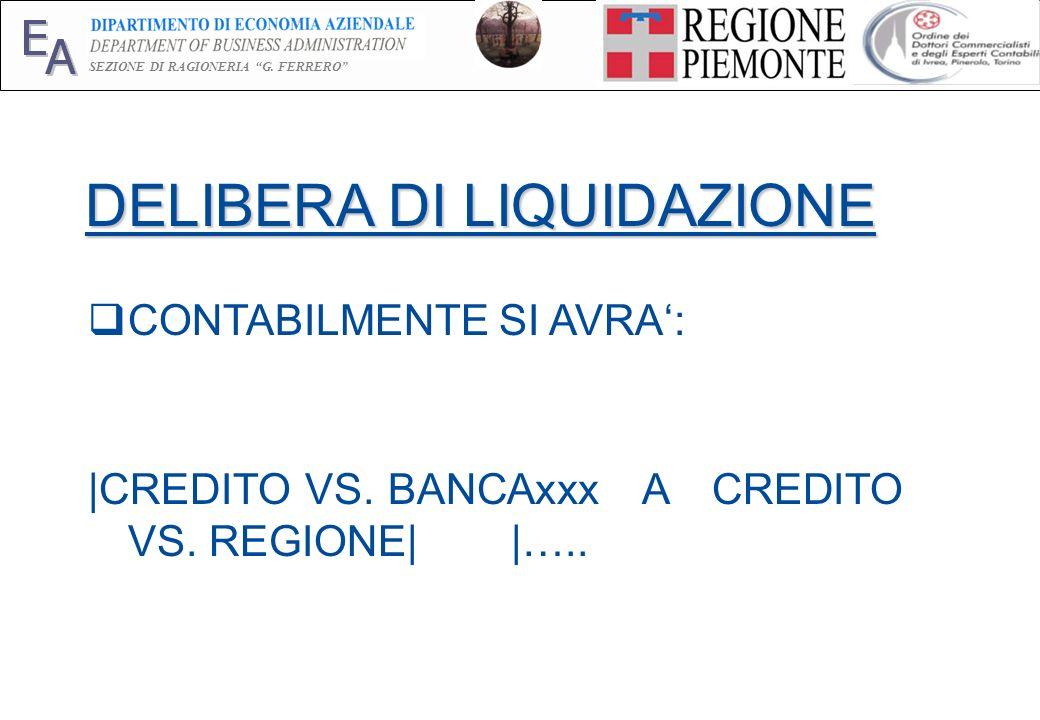 E A SEZIONE DI RAGIONERIA G. FERRERO 8 DELIBERA DI LIQUIDAZIONE CONTABILMENTE SI AVRA: |CREDITO VS. BANCAxxx A CREDITO VS. REGIONE| |…..