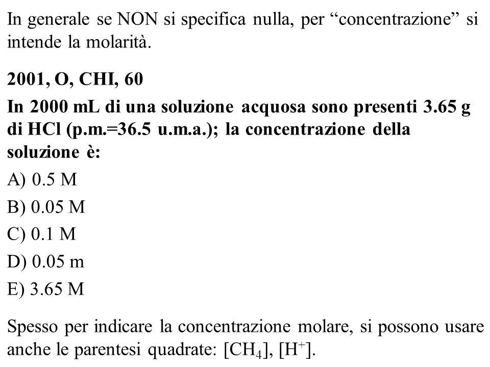 In generale se NON si specifica nulla, per concentrazione si intende la molarità. 2001, O, CHI, 60 In 2000 mL di una soluzione acquosa sono presenti 3