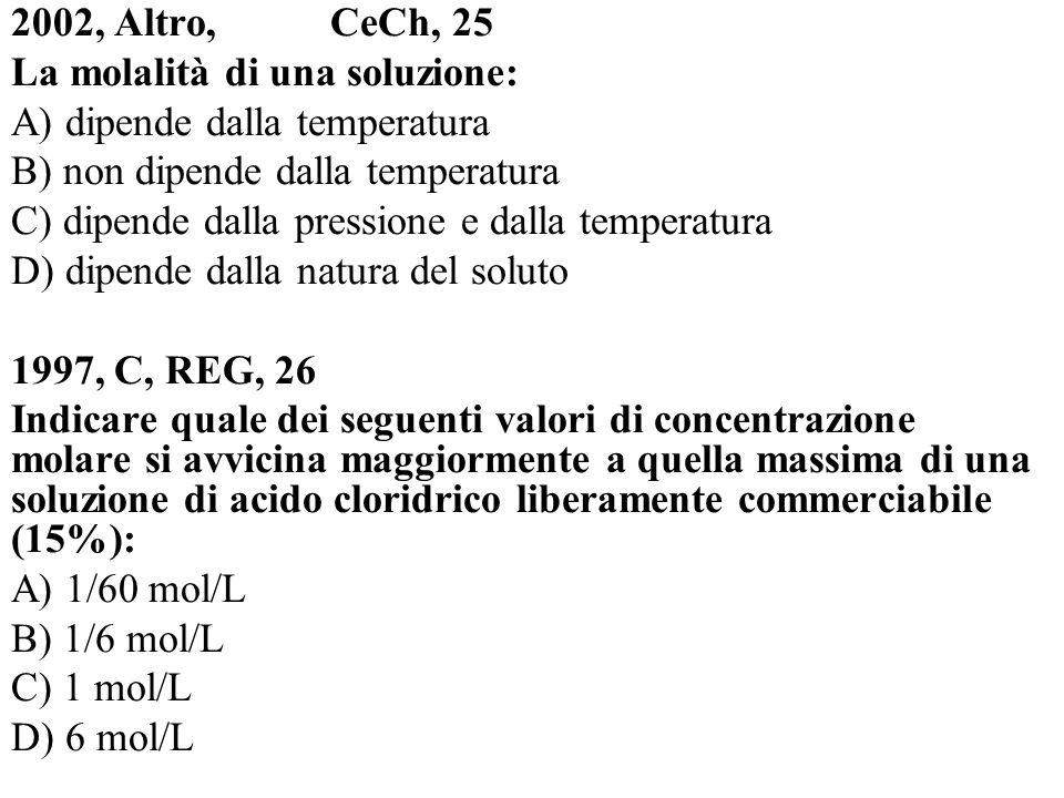 2002, Altro, CeCh, 25 La molalità di una soluzione: A) dipende dalla temperatura B) non dipende dalla temperatura C) dipende dalla pressione e dalla t