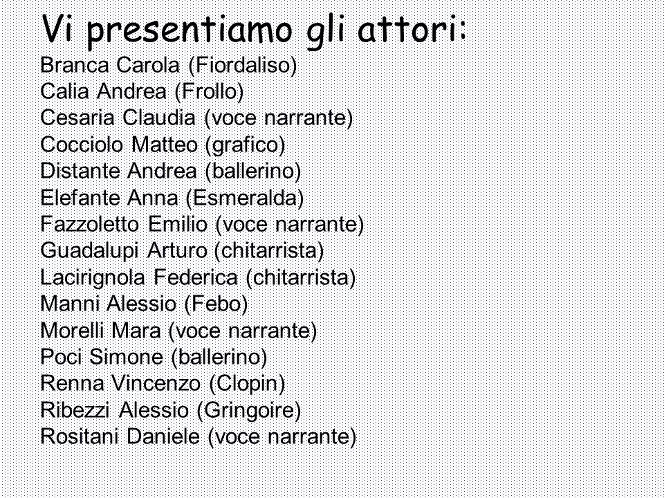 Vi presentiamo gli attori: Branca Carola (Fiordaliso) Calia Andrea (Frollo) Cesaria Claudia (voce narrante) Cocciolo Matteo (grafico) Distante Andrea