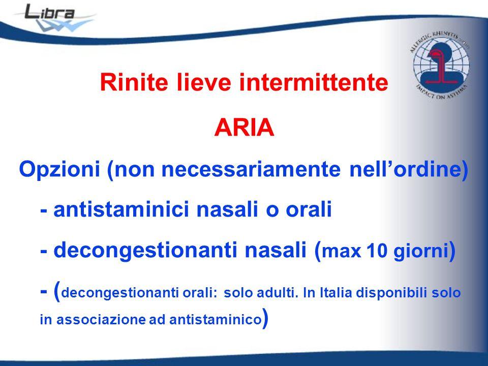 Rinite lieve intermittente ARIA Opzioni (non necessariamente nellordine) - antistaminici nasali o orali - decongestionanti nasali ( max 10 giorni ) -