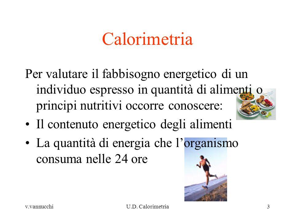v.vannucchiU.D. Calorimetria3 Calorimetria Per valutare il fabbisogno energetico di un individuo espresso in quantità di alimenti o principi nutritivi
