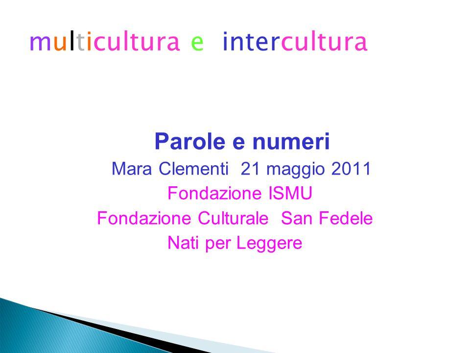 multicultura e intercultura Parole e numeri Mara Clementi 21 maggio 2011 Fondazione ISMU Fondazione Culturale San Fedele Nati per Leggere