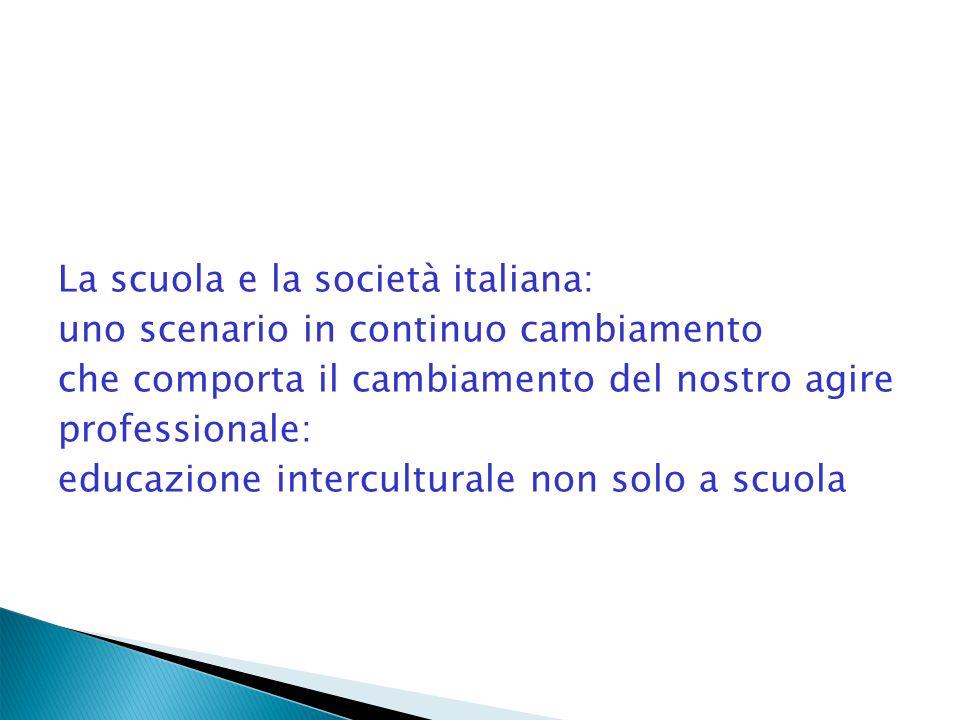 La scuola e la società italiana: uno scenario in continuo cambiamento che comporta il cambiamento del nostro agire professionale: educazione interculturale non solo a scuola