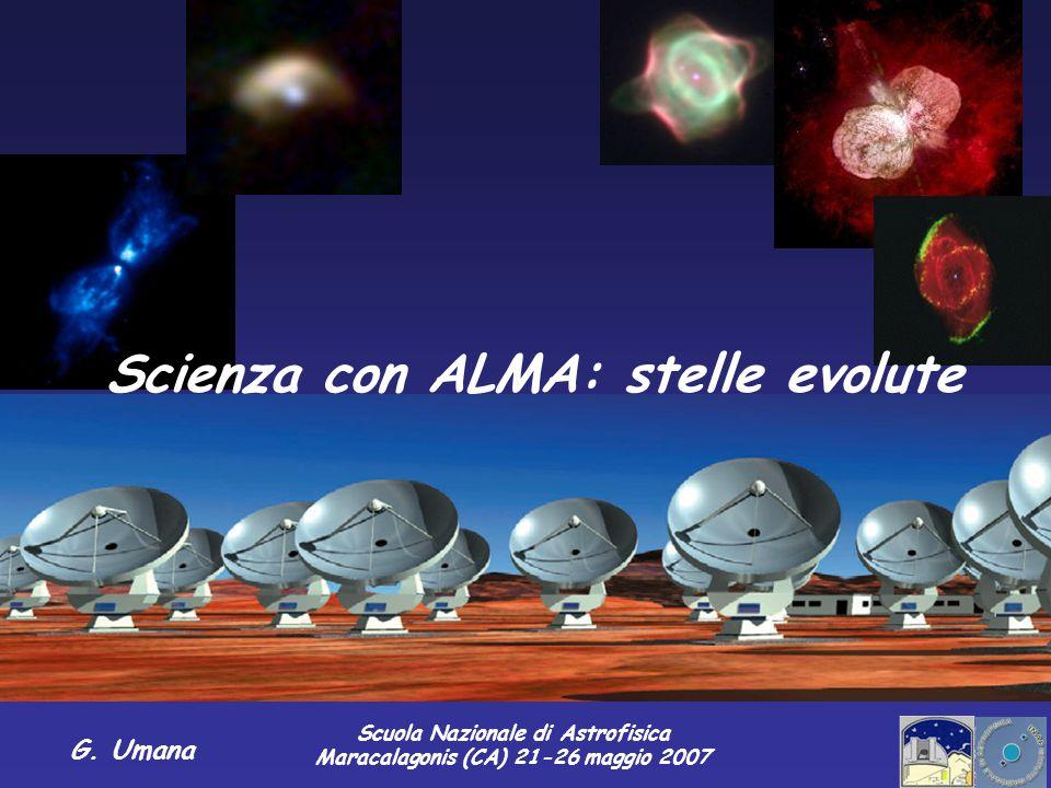 Scuola Nazionale di Astrofisica Maracalagonis (CA) 21-26 maggio 2007 G. Umana Scienza con ALMA: stelle evolute