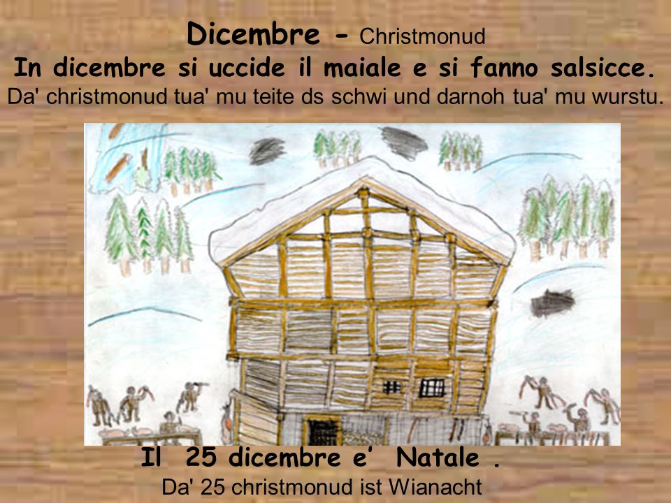 Dicembre - Christmonud In dicembre si uccide il maiale e si fanno salsicce. Da' christmonud tua' mu teite ds schwi und darnoh tua' mu wurstu. Il 25 di
