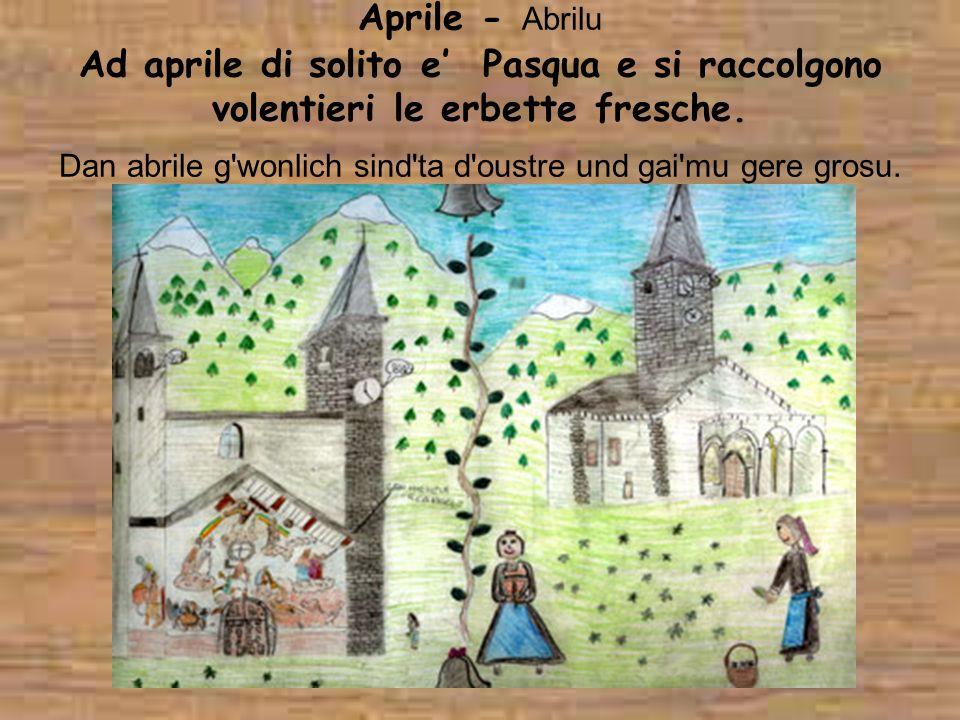 Aprile - Abrilu Ad aprile di solito e Pasqua e si raccolgono volentieri le erbette fresche. Dan abrile g'wonlich sind'ta d'oustre und gai'mu gere gros