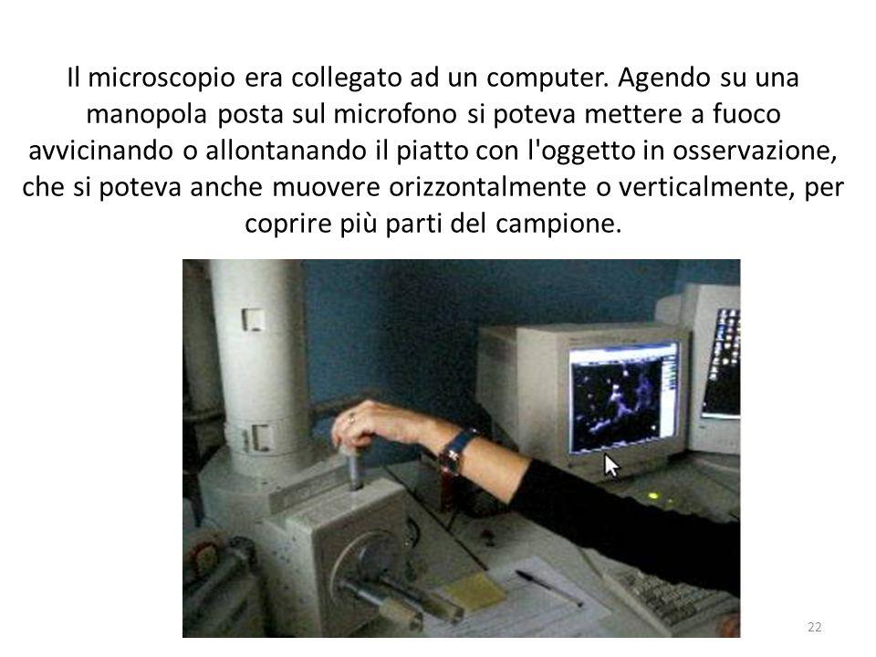 Il microscopio era collegato ad un computer. Agendo su una manopola posta sul microfono si poteva mettere a fuoco avvicinando o allontanando il piatto