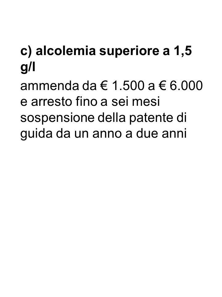 c) alcolemia superiore a 1,5 g/l ammenda da 1.500 a 6.000 e arresto fino a sei mesi sospensione della patente di guida da un anno a due anni