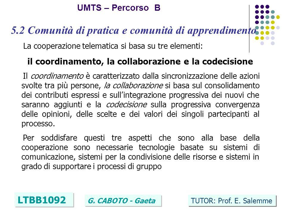 11 UMTS – Percorso B LTBB1092 G. CABOTO - Gaeta TUTOR: Prof. E. Salemme 5.2 Comunità di pratica e comunità di apprendimento La cooperazione telematica
