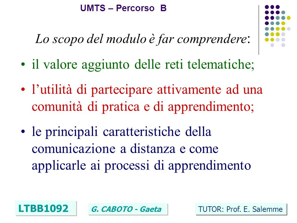 2 UMTS – Percorso B LTBB1092 G. CABOTO - Gaeta TUTOR: Prof. E. Salemme Lo scopo del modulo è far comprendere : il valore aggiunto delle reti telematic