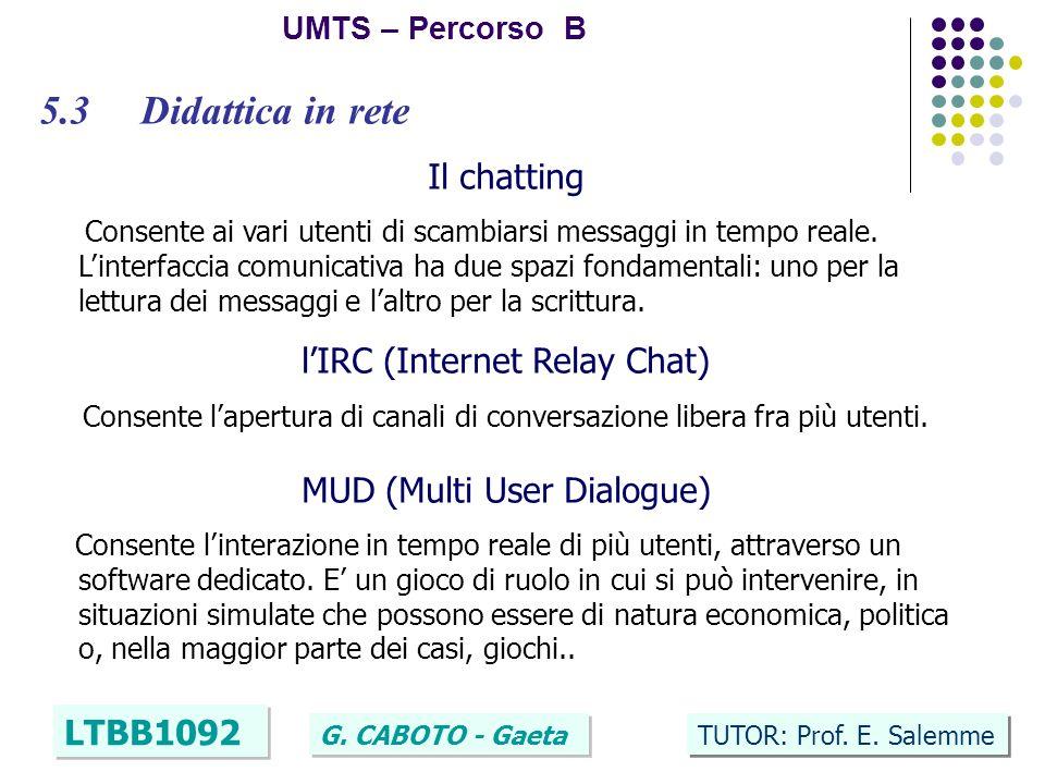 31 UMTS – Percorso B LTBB1092 G. CABOTO - Gaeta TUTOR: Prof. E. Salemme 5.3 Didattica in rete Il chatting Consente ai vari utenti di scambiarsi messag