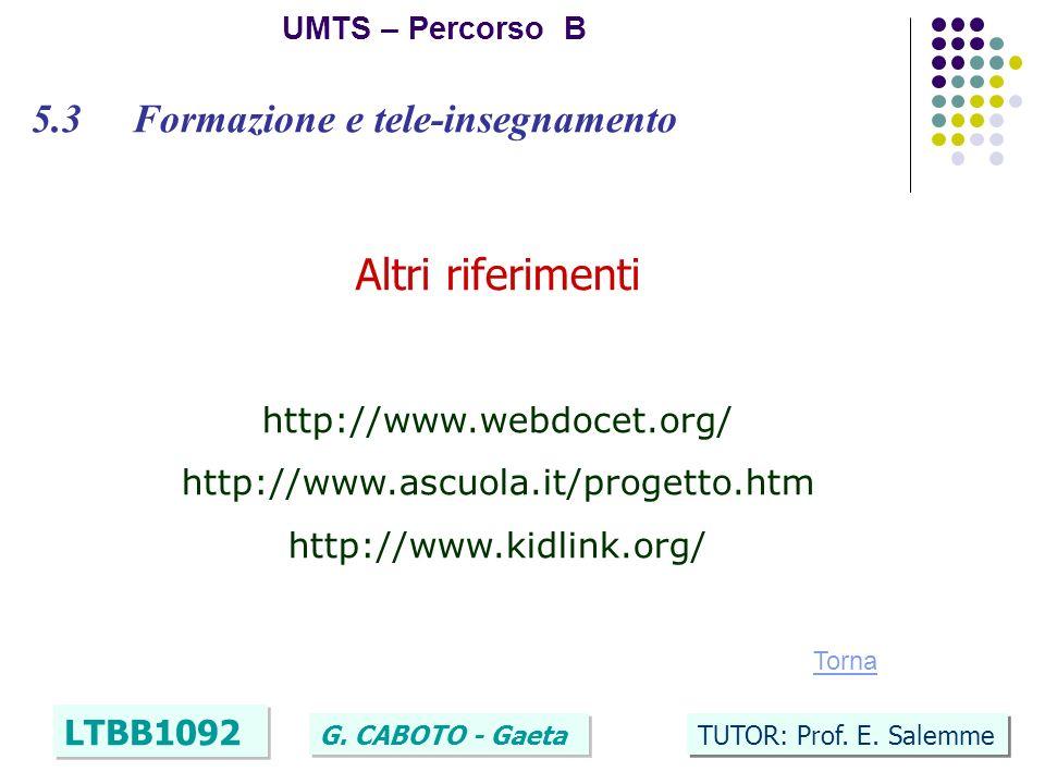 36 UMTS – Percorso B LTBB1092 G. CABOTO - Gaeta TUTOR: Prof. E. Salemme 5.3 Formazione e tele-insegnamento Altri riferimenti http://www.webdocet.org/