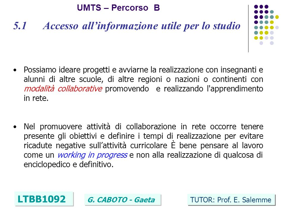 6 UMTS – Percorso B LTBB1092 G. CABOTO - Gaeta TUTOR: Prof. E. Salemme 5.1 Accesso allinformazione utile per lo studio Possiamo ideare progetti e avvi
