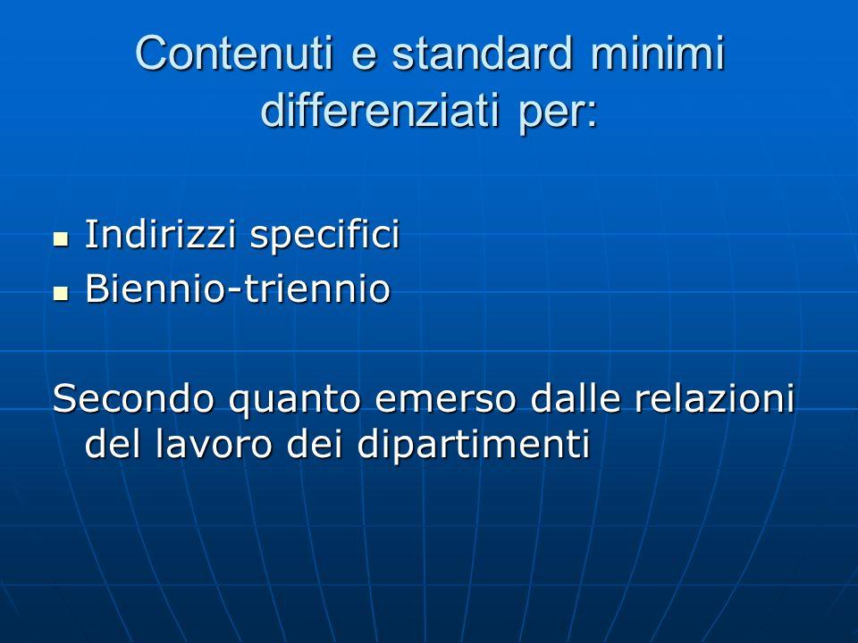 Contenuti e standard minimi differenziati per: Indirizzi specifici Indirizzi specifici Biennio-triennio Biennio-triennio Secondo quanto emerso dalle r