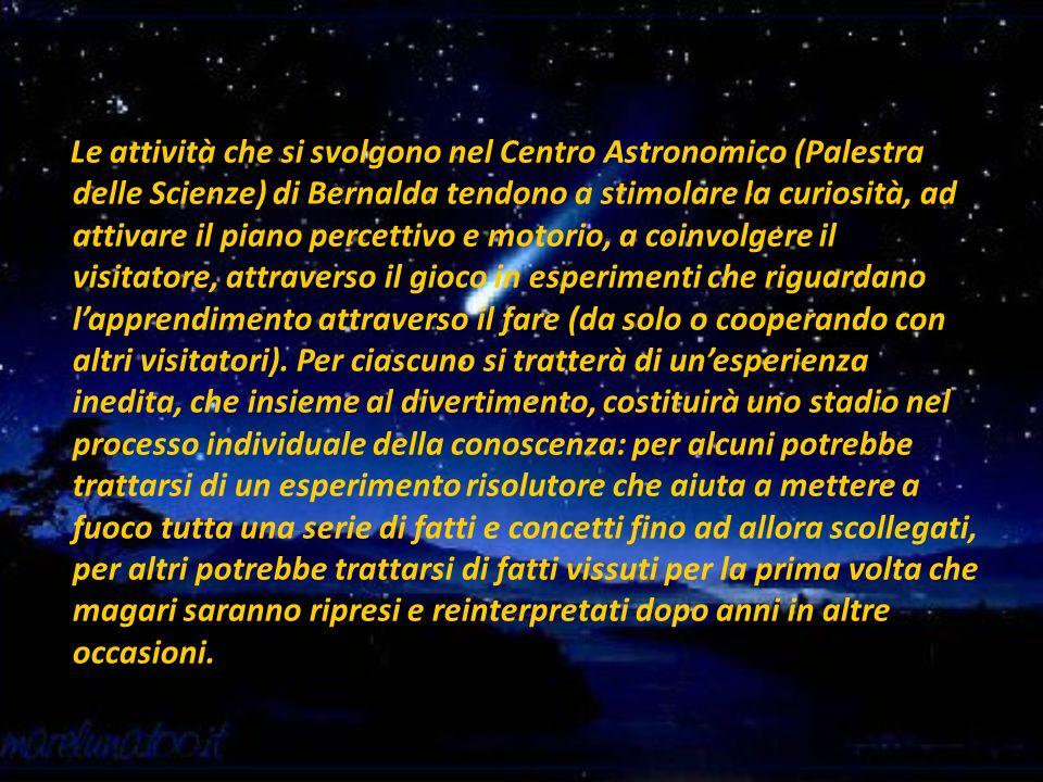 Le attività che si svolgono nel Centro Astronomico (Palestra delle Scienze) di Bernalda tendono a stimolare la curiosità, ad attivare il piano percett