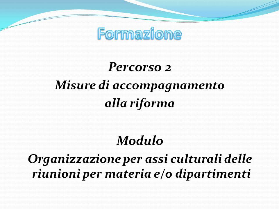 Percorso 2 Misure di accompagnamento alla riforma Modulo Organizzazione per assi culturali delle riunioni per materia e/o dipartimenti