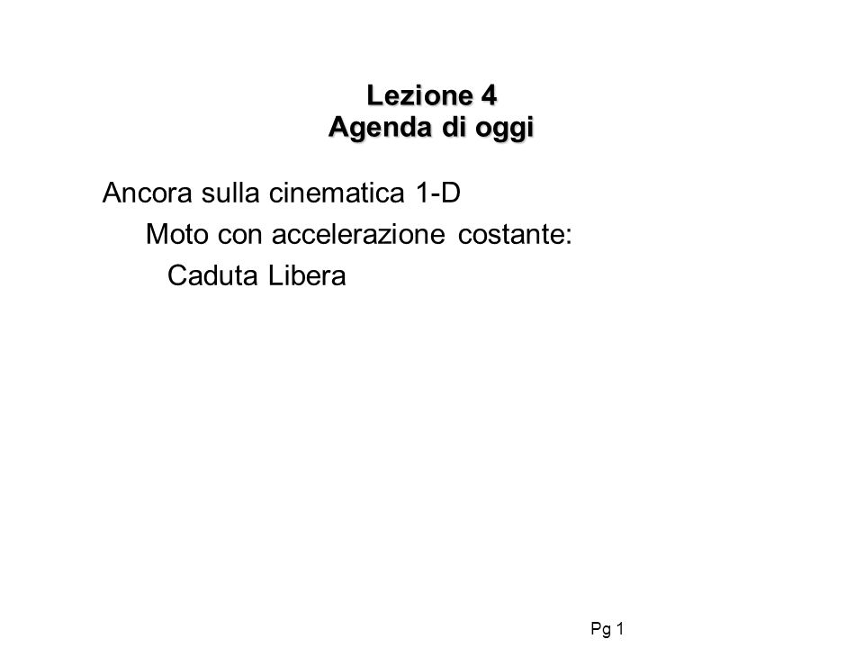 Pg 1 Lezione 4 Agenda di oggi Ancora sulla cinematica 1-D Moto con accelerazione costante: Caduta Libera