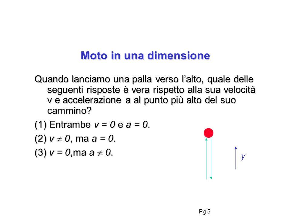 Pg 5 Moto in una dimensione Quando lanciamo una palla verso lalto, quale delle seguenti risposte è vera rispetto alla sua velocità v e accelerazione a al punto più alto del suo cammino.