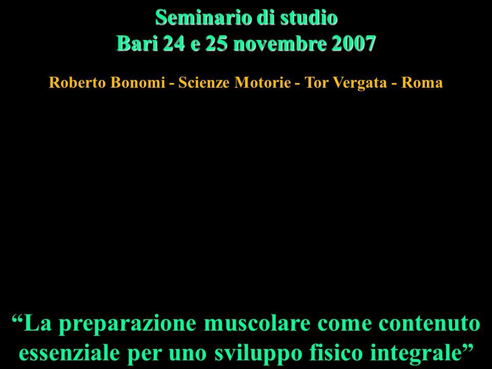La preparazione muscolare come contenuto essenziale per uno sviluppo fisico integrale Seminario di studio Bari 24 e 25 novembre 2007 Roberto Bonomi - Scienze Motorie - Tor Vergata - Roma