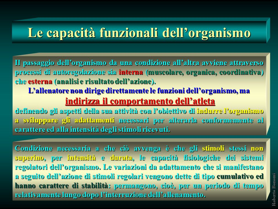 Le capacità funzionali dellorganismo Il passaggio dellorganismo da una condizione allaltra avviene attraverso processi di autoregolazione sia interna (muscolare, organica, coordinativa) che esterna (analisi e risultato dellazione).
