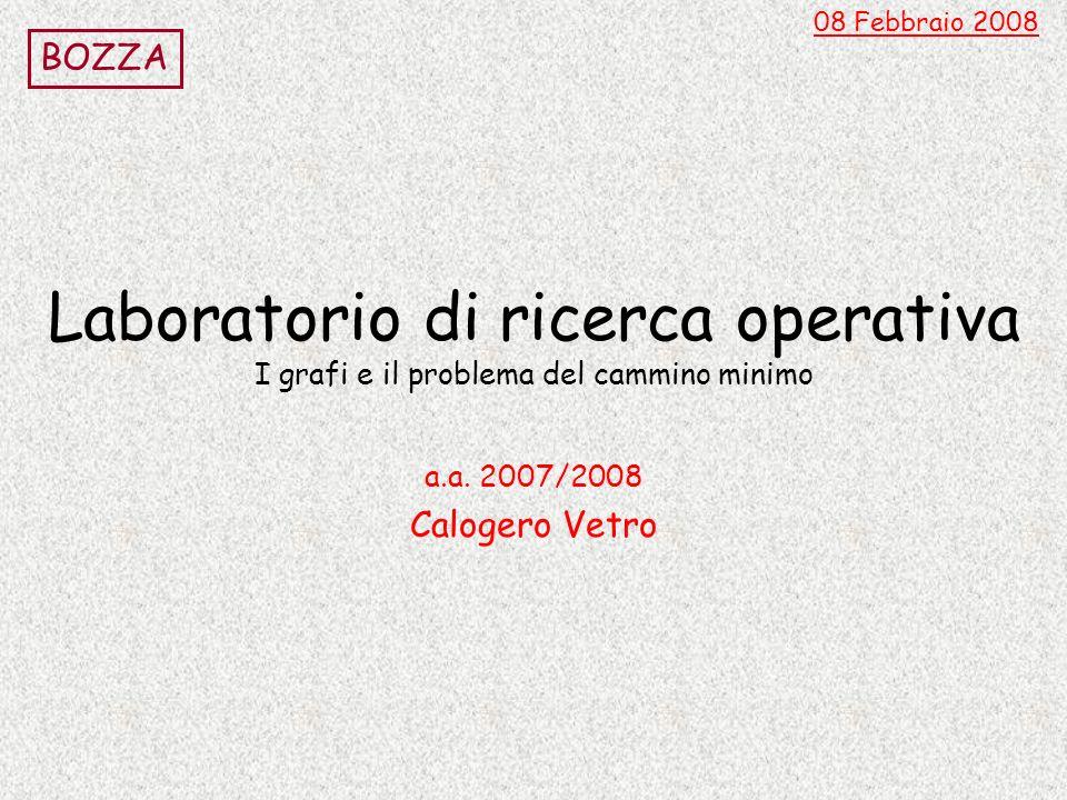 Laboratorio di ricerca operativa I grafi e il problema del cammino minimo a.a. 2007/2008 Calogero Vetro 08 Febbraio 2008 BOZZA