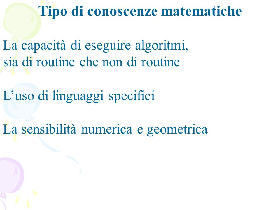 Tipo di conoscenze matematiche La capacità di eseguire algoritmi, sia di routine che non di routine Luso di linguaggi specifici La sensibilità numerica e geometrica