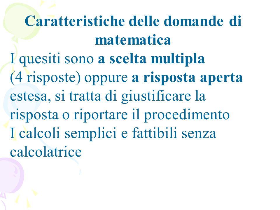 Caratteristiche delle domande di matematica I quesiti sono a scelta multipla (4 risposte) oppure a risposta aperta estesa, si tratta di giustificare la risposta o riportare il procedimento I calcoli semplici e fattibili senza calcolatrice