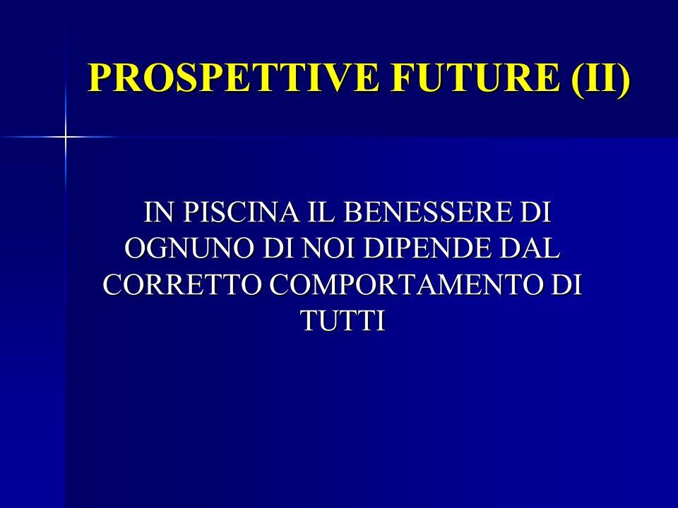 PROSPETTIVE FUTURE (II) IN PISCINA IL BENESSERE DI OGNUNO DI NOI DIPENDE DAL CORRETTO COMPORTAMENTO DI TUTTI IN PISCINA IL BENESSERE DI OGNUNO DI NOI
