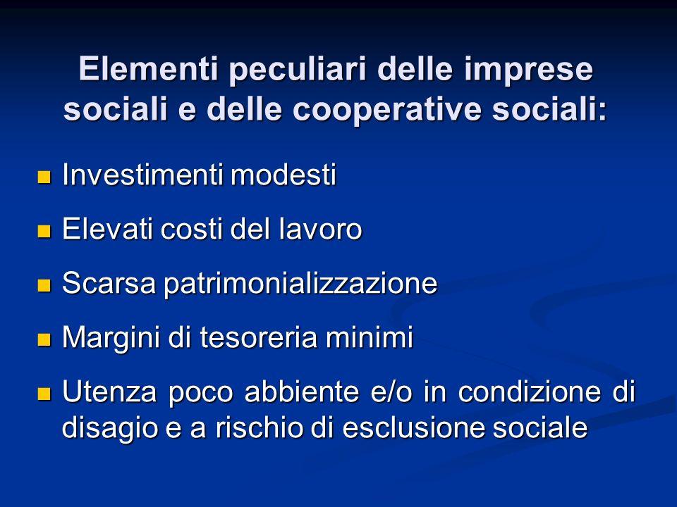 Elementi peculiari delle imprese sociali e delle cooperative sociali: Investimenti modesti Investimenti modesti Elevati costi del lavoro Elevati costi