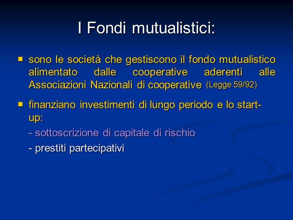 I Fondi mutualistici: sono le società che gestiscono il fondo mutualistico alimentato dalle cooperative aderenti alle Associazioni Nazionali di cooperative (Legge 59/92) sono le società che gestiscono il fondo mutualistico alimentato dalle cooperative aderenti alle Associazioni Nazionali di cooperative (Legge 59/92) finanziano investimenti di lungo periodo e lo start- up: finanziano investimenti di lungo periodo e lo start- up: - sottoscrizione di capitale di rischio - prestiti partecipativi