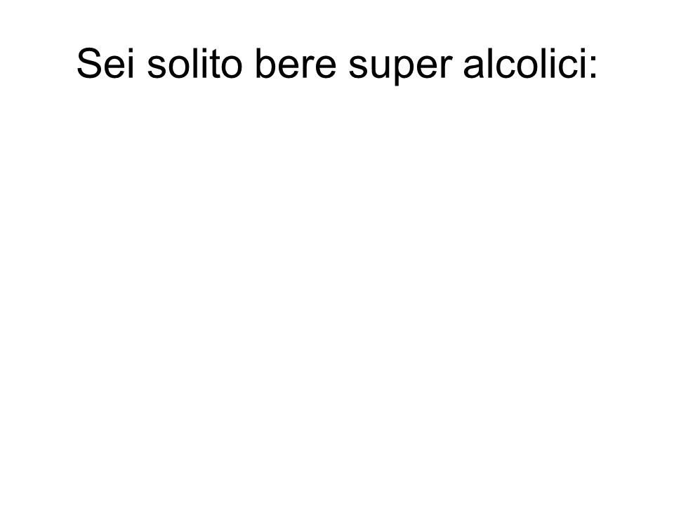Sei solito bere super alcolici: