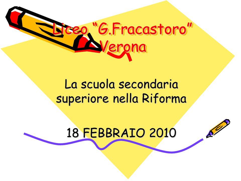 Liceo G.Fracastoro Verona La scuola secondaria superiore nella Riforma 18 FEBBRAIO 2010
