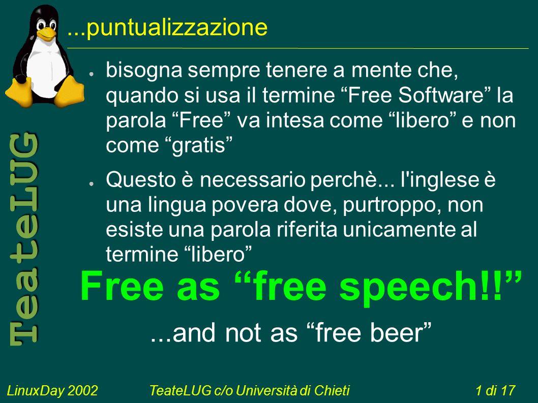 LinuxDay 2002TeateLUG c/o Università di Chieti1 di 17 TeateLUG...puntualizzazione bisogna sempre tenere a mente che, quando si usa il termine Free Software la parola Free va intesa come libero e non come gratis Questo è necessario perchè...
