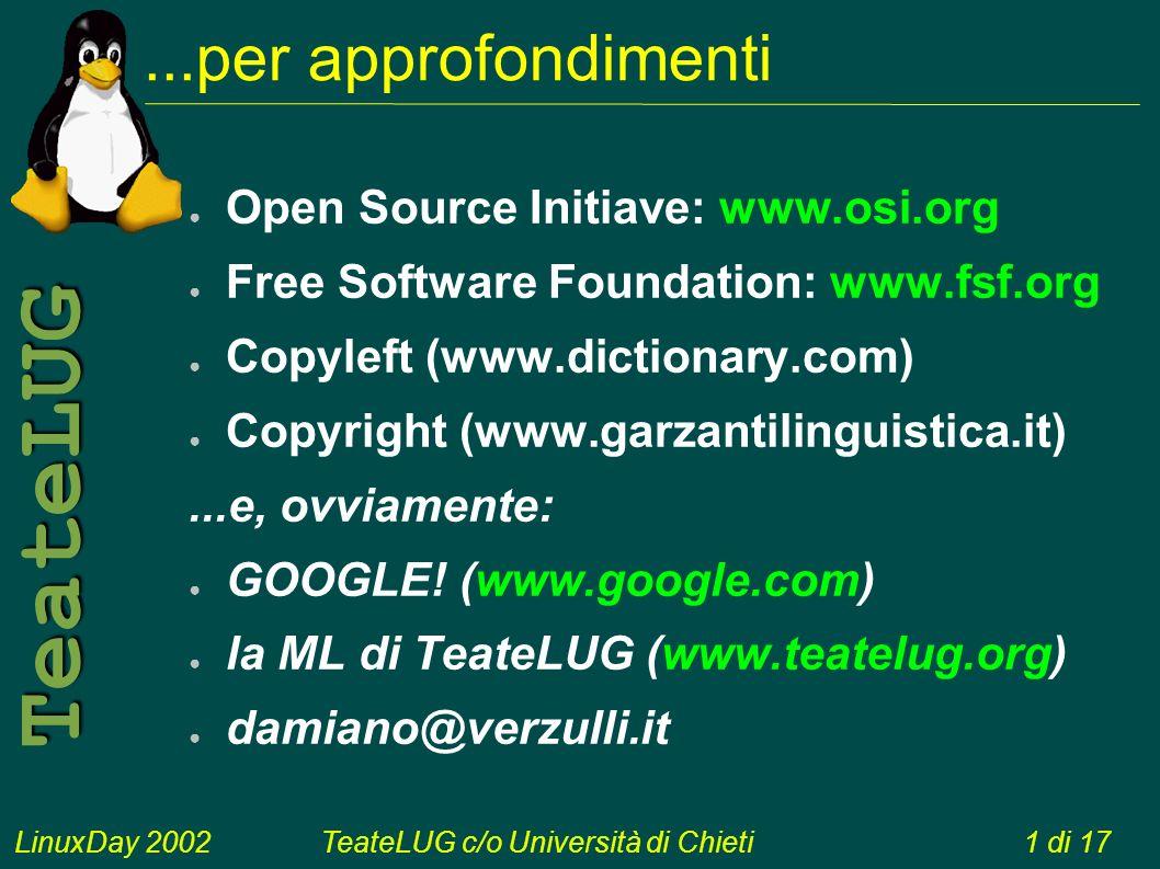 LinuxDay 2002TeateLUG c/o Università di Chieti1 di 17 TeateLUG...per approfondimenti Open Source Initiave: www.osi.org Free Software Foundation: www.fsf.org Copyleft (www.dictionary.com) Copyright (www.garzantilinguistica.it)...e, ovviamente: GOOGLE.