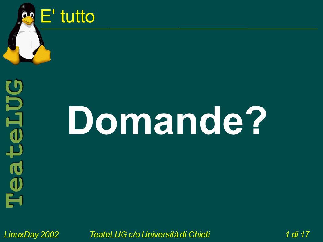 LinuxDay 2002TeateLUG c/o Università di Chieti1 di 17 TeateLUG E tutto Domande?