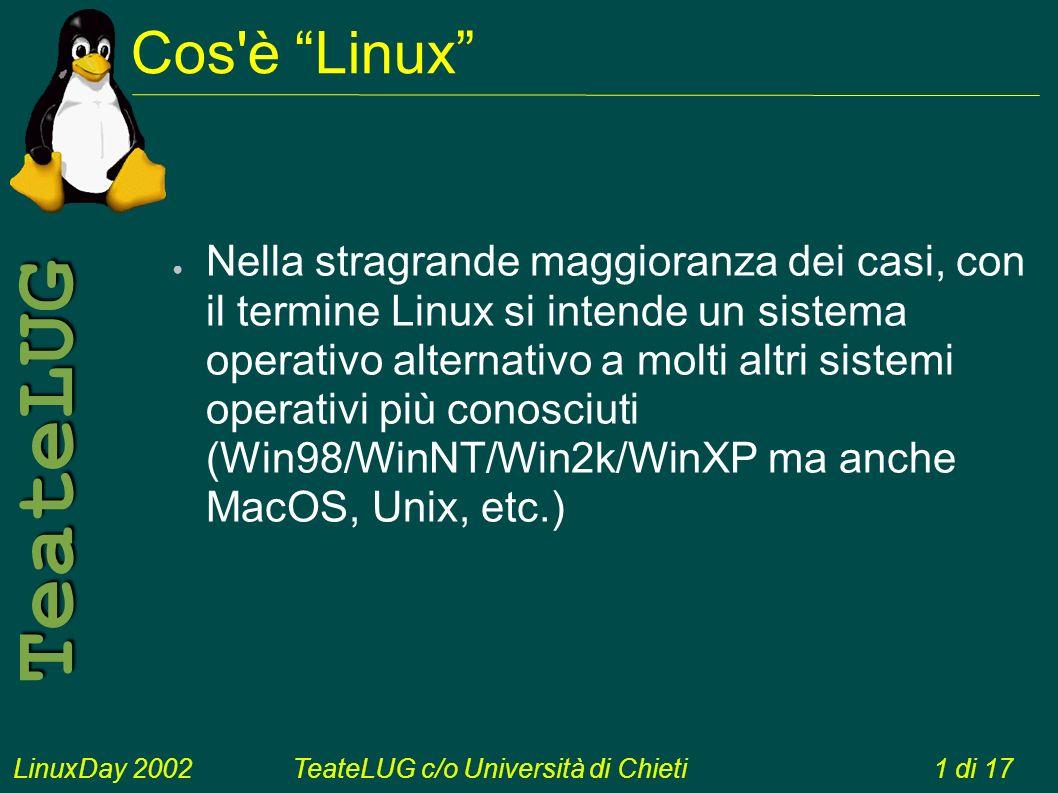 LinuxDay 2002TeateLUG c/o Università di Chieti1 di 17 TeateLUG Cos è Linux Nella stragrande maggioranza dei casi, con il termine Linux si intende un sistema operativo alternativo a molti altri sistemi operativi più conosciuti (Win98/WinNT/Win2k/WinXP ma anche MacOS, Unix, etc.)