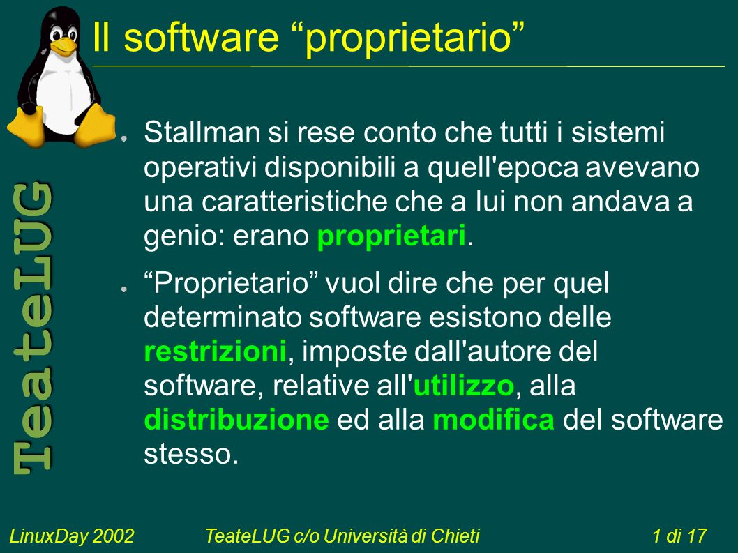 LinuxDay 2002TeateLUG c/o Università di Chieti1 di 17 TeateLUG Il software proprietario Stallman si rese conto che tutti i sistemi operativi disponibili a quell epoca avevano una caratteristiche che a lui non andava a genio: erano proprietari.